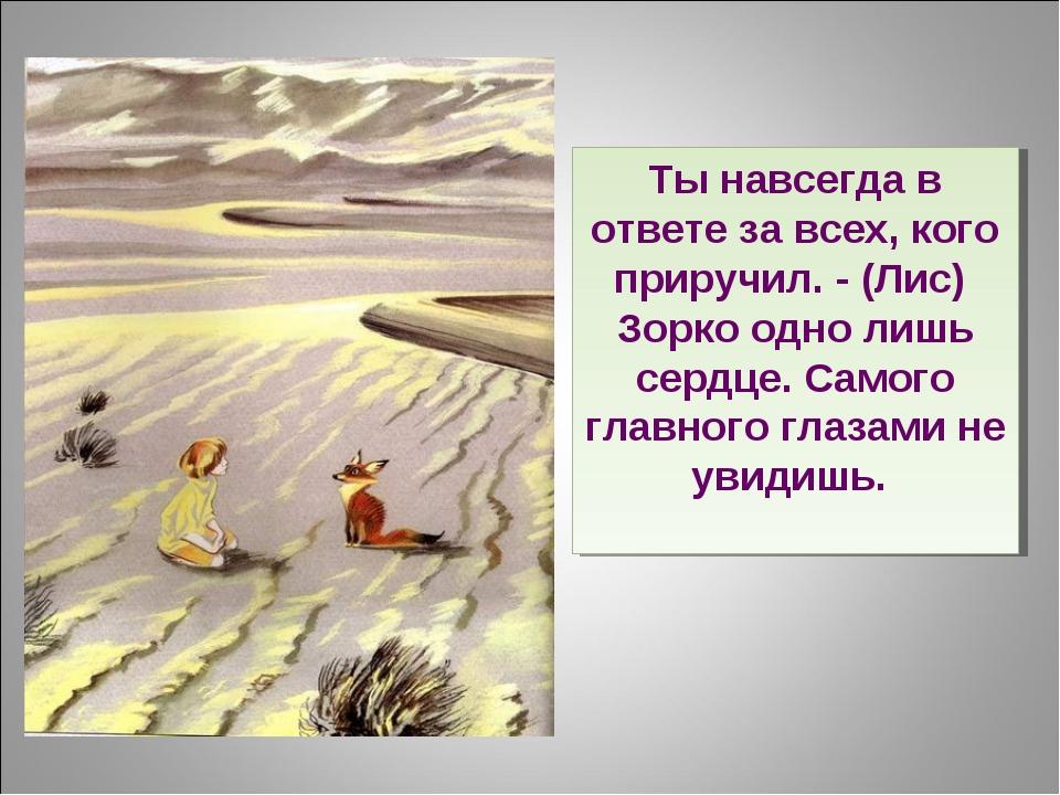 Ты навсегда в ответе за всех, кого приручил. - (Лис) Зорко одно лишь сердце....