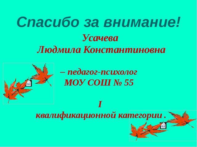 Спасибо за внимание! Усачева Людмила Константиновна – педагог-психолог МОУ СО...