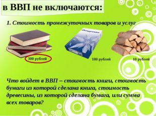 в ВВП не включаются: 1. Стоимость промежуточных товаров и услуг 300 рублей 10