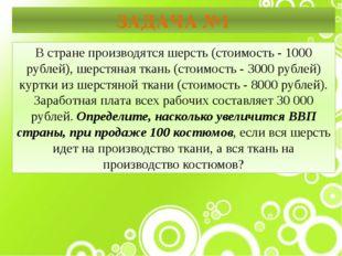 ЗАДАЧА №1 В стране производятся шерсть (стоимость - 1000 рублей), шерстяная т