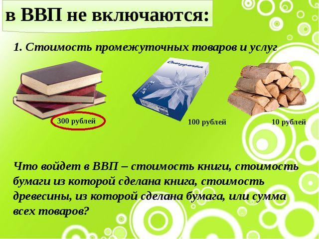 в ВВП не включаются: 1. Стоимость промежуточных товаров и услуг 300 рублей 10...