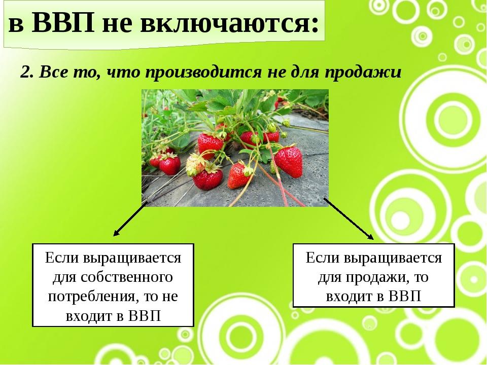 в ВВП не включаются: 2. Все то, что производится не для продажи Если выращива...