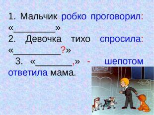 1. Мальчик робко проговорил: «________» 2. Девочка тихо спросила: «_________?