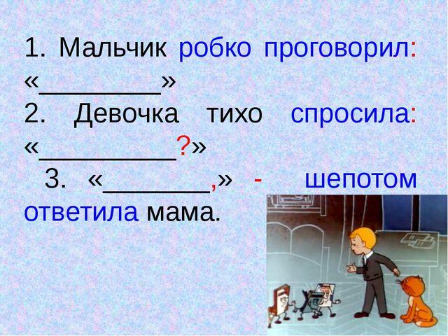 1. Мальчик робко проговорил: «________» 2. Девочка тихо спросила: «_________?...
