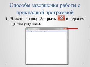 Способы завершения работы с прикладной программой Нажать кнопку Закрыть в вер