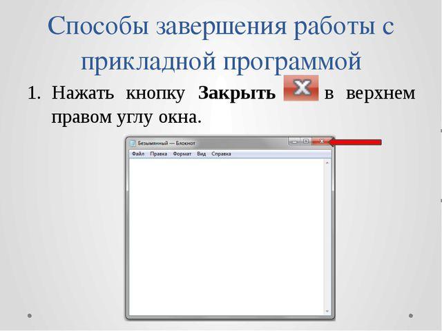 Способы завершения работы с прикладной программой Нажать кнопку Закрыть в вер...