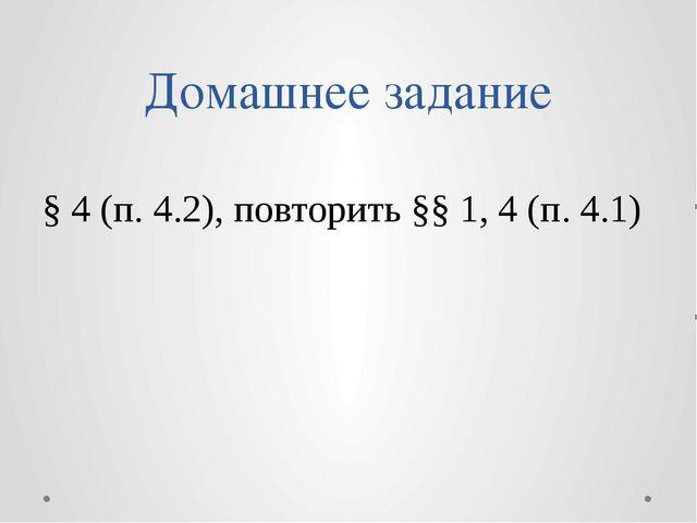 Домашнее задание § 4 (п. 4.2), повторить §§ 1, 4 (п. 4.1)