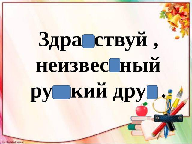 Здравствуй , неизвестный русский друг .