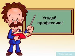 Угадай профессию! Prezentacii.com