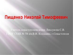 Пищенко Николай Тимофеевич Учитель севастополеведения Ликсунова С.В. ГБОУ СОШ