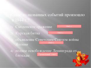 1. Какое из названных событий произошло в 1944 г.? Смоленское сражение Курск