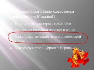 8. Что из названного было следствием сражения под Москвой? Германия начала те