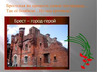 Брестская же крепость сильно пострадала... Так её бомбили... Но она крепчала!