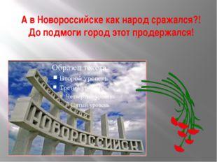 А в Новороссийске как народ сражался?! До подмоги город этот продержался!