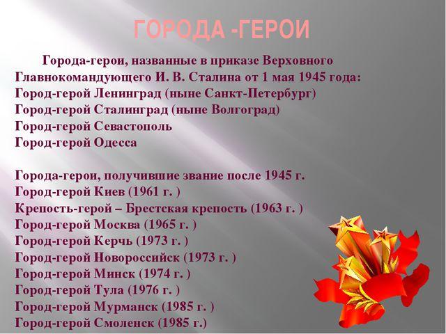 ГОРОДА -ГЕРОИ Города-герои, названные в приказе Верховного Главнокомандующего...