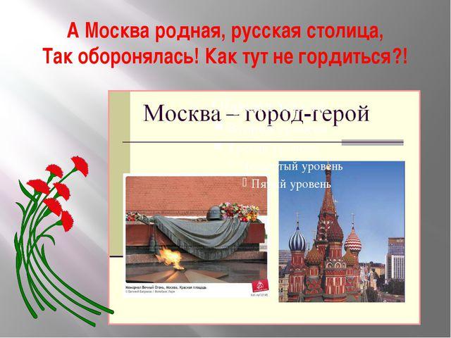 А Москва родная, русская столица, Так оборонялась! Как тут не гордиться?!
