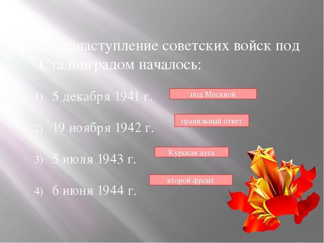 2. Контрнаступление советских войск под Сталинградом началось: 5 декабря 194...
