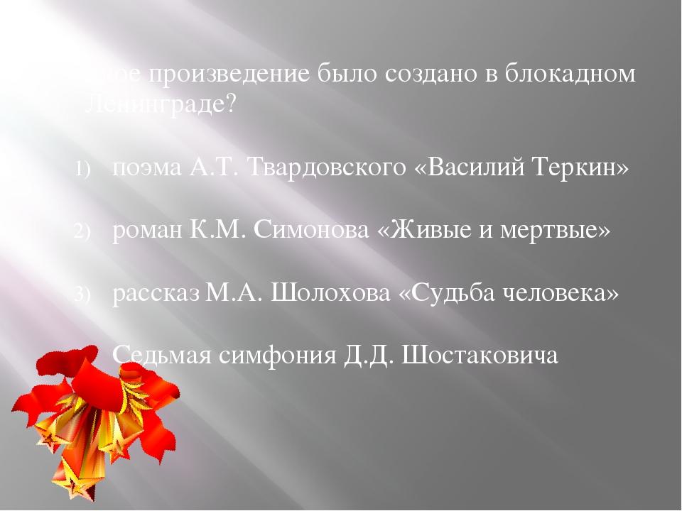 5. Какое произведение было создано в блокадном Ленинграде? поэма А.Т. Твардов...