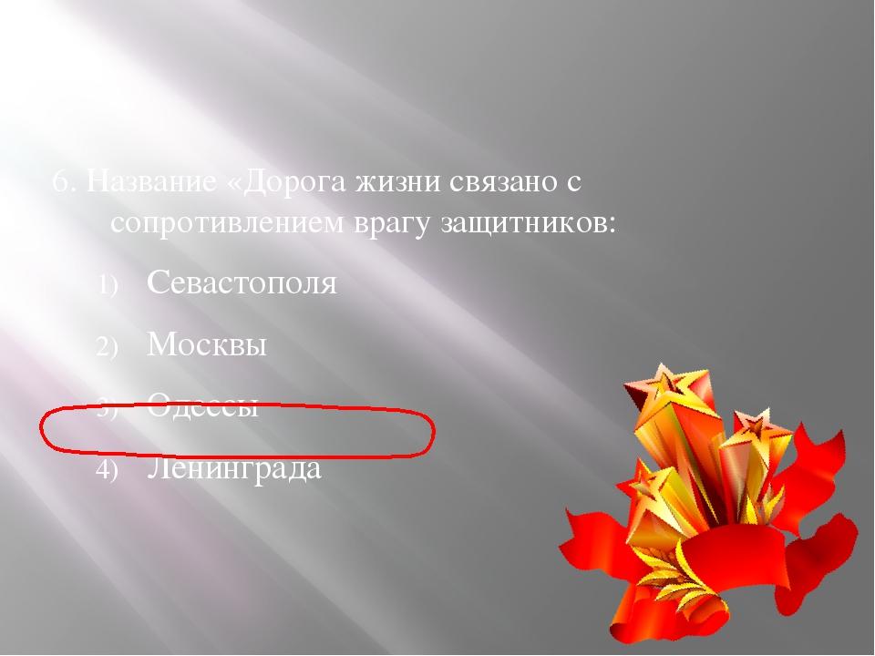 6. Название «Дорога жизни связано с сопротивлением врагу защитников: Севасто...