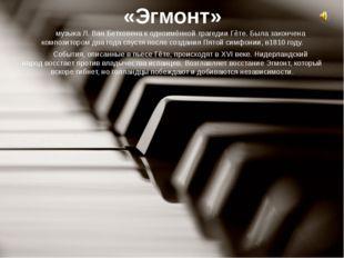 «Эгмонт»  музыкаЛ. Ван Бетховенак одноимённой трагедииГёте. Была закончен