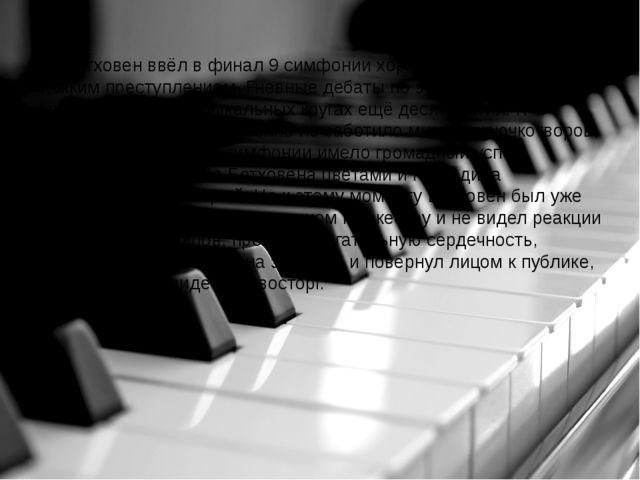 Бетховен ввёл в финал 9 симфонии хор. Это считалось тогда тяжким преступлени...