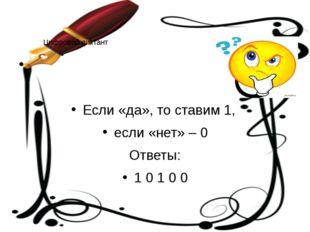 Цифровой диктант Если «да», то ставим 1, если «нет» – 0 Ответы: 1 0 1 0 0