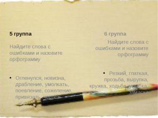 5 группа Найдите слова с ошибками и назовите орфограмму Огленулся, новизна,