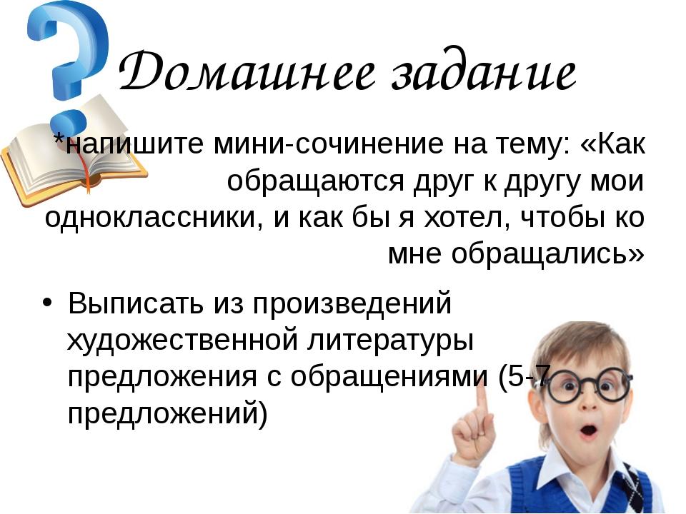 Домашнее задание *напишите мини-сочинение на тему: «Как обращаются друг к дру...