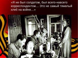 «Я не был солдатом, был всего-навсего корреспондентом… Это не самый тяжелый х
