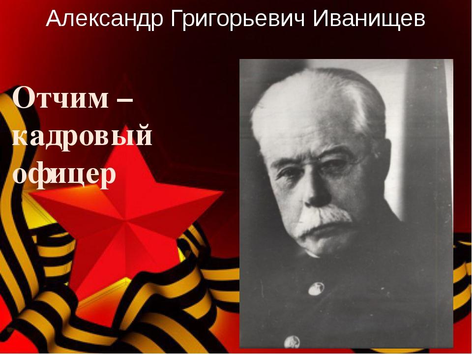 Отчим – кадровый офицер Александр Григорьевич Иванищев