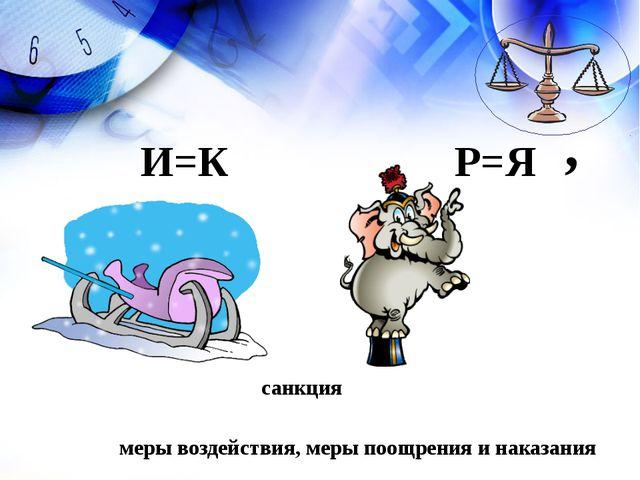 санкция меры воздействия, меры поощрения и наказания И=К Р=Я '