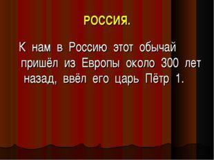 РОССИЯ. К нам в Россию этот обычай пришёл из Европы около 300 лет назад, ввёл