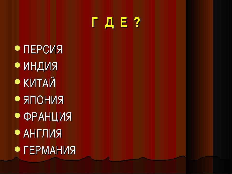 Г Д Е ? ПЕРСИЯ ИНДИЯ КИТАЙ ЯПОНИЯ ФРАНЦИЯ АНГЛИЯ ГЕРМАНИЯ