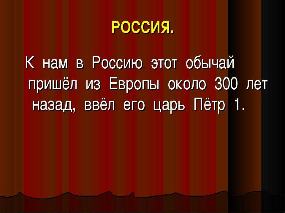 РОССИЯ. К нам в Россию этот обычай пришёл из Европы около 300 лет назад, ввёл...