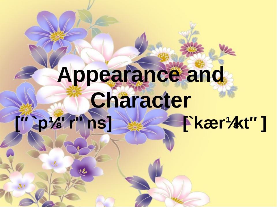 Appearance and Character [ə`pɪərəns] [`kærɪktə] Appearance