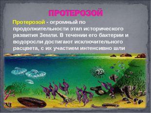Протерозой - огромный по продолжительности этап исторического развития Земли