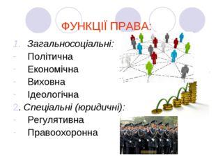 ФУНКЦІЇ ПРАВА: Загальносоціальні: Політична Економічна Виховна Ідеологічна 2.