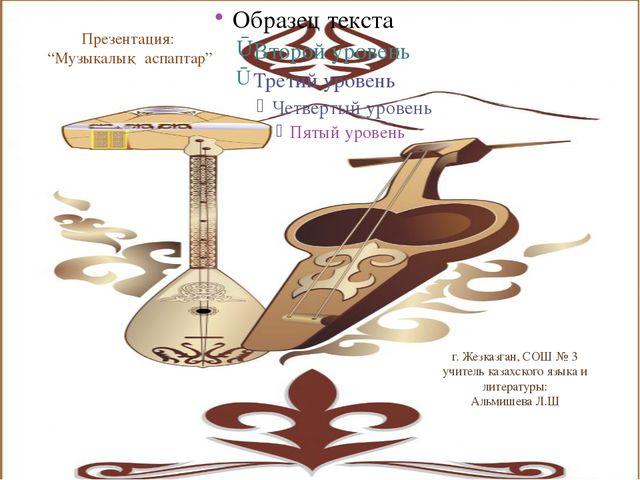 "Презентация: ""Музыкалық аспаптар"" г. Жезказган, СОШ № 3 учитель казахского яз..."