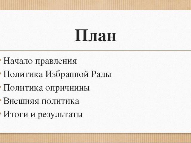 План Начало правления Политика Избранной Рады Политика опричнины Внешняя поли...