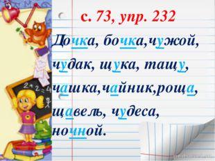 с. 73, упр. 232 Дочка, бочка,чужой, чудак, щука, тащу, чашка,чайник,роща, ща