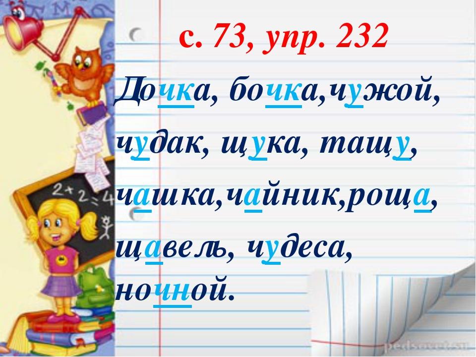 с. 73, упр. 232 Дочка, бочка,чужой, чудак, щука, тащу, чашка,чайник,роща, ща...