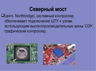 Северный мост (англ. Northbridge), системный контроллер, обеспечивает подключ