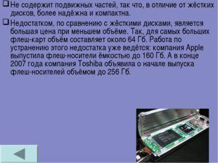 Не содержит подвижных частей, так что, в отличие от жёстких дисков, более над