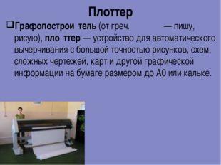 Плоттер Графопострои́тель (от греч. γράφω — пишу, рисую), пло́ттер — устройст