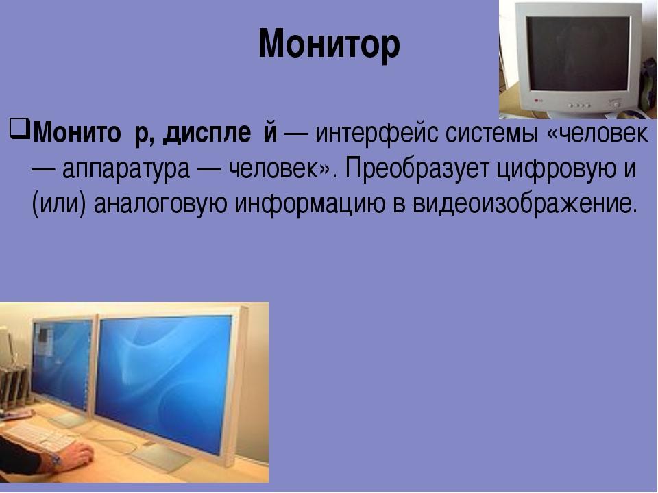 Монитор Монито́р, диспле́й — интерфейс системы «человек — аппаратура — челове...