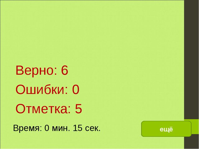 Верно: 6 Ошибки: 0 Отметка: 5 Время: 0 мин. 15 сек. ещё исправить