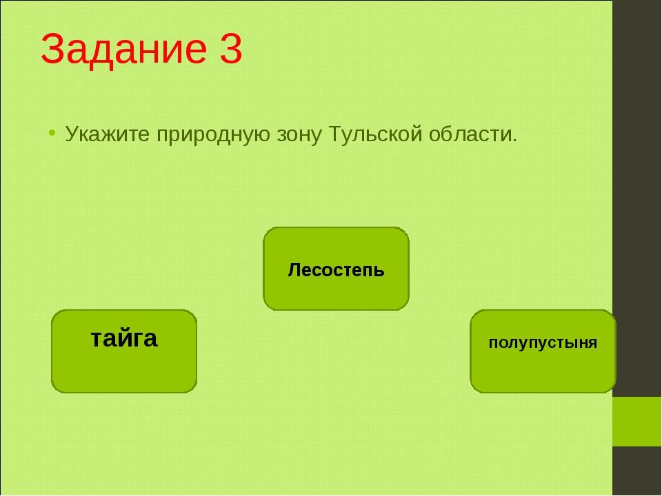 Задание 3 Укажите природную зону Тульской области. Лесостепь тайга полупустыня