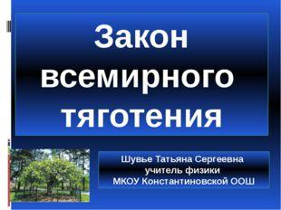 Закон всемирного тяготения Шувье Татьяна Сергеевна учитель физики МКОУ Конста
