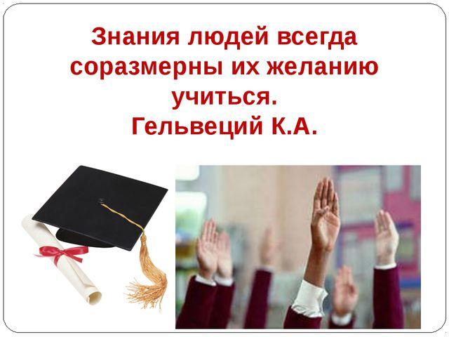 Знания людей всегда соразмерны их желанию учиться. Гельвеций К.А.