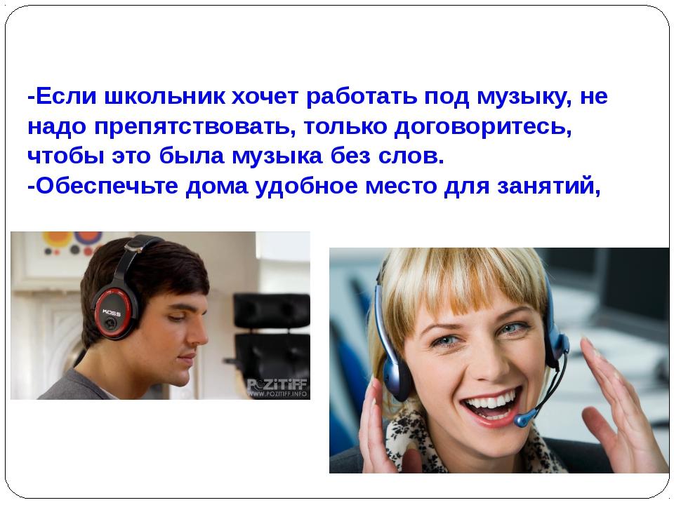 -Если школьник хочет работать под музыку, не надо препятствовать, только дого...